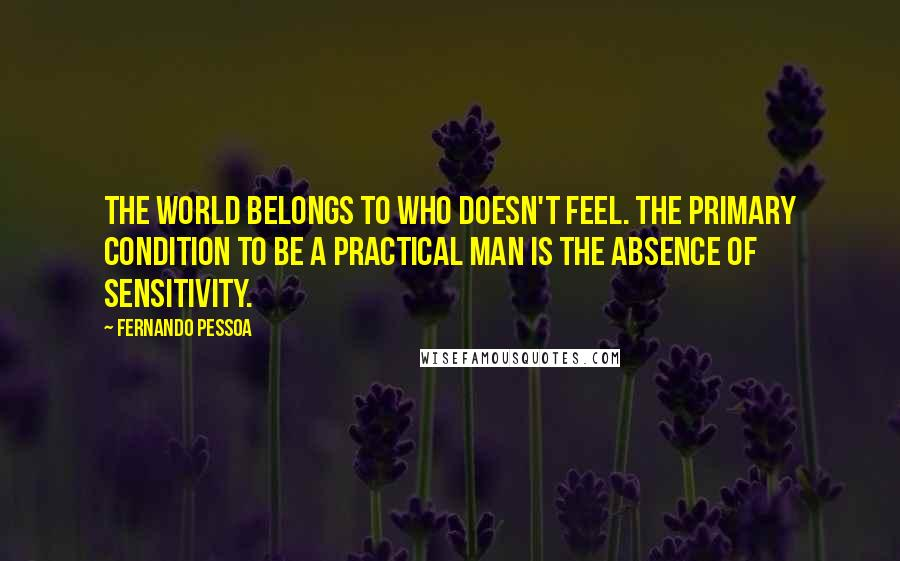 Fernando Pessoa quotes: The world belongs to who doesn't feel. The primary condition to be a practical man is the absence of sensitivity.