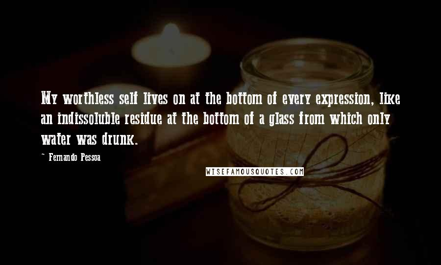Fernando Pessoa quotes: My worthless self lives on at the bottom of every expression, like an indissoluble residue at the bottom of a glass from which only water was drunk.