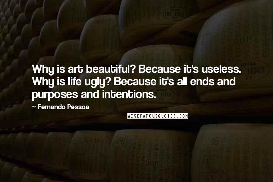 Fernando Pessoa quotes: Why is art beautiful? Because it's useless. Why is life ugly? Because it's all ends and purposes and intentions.