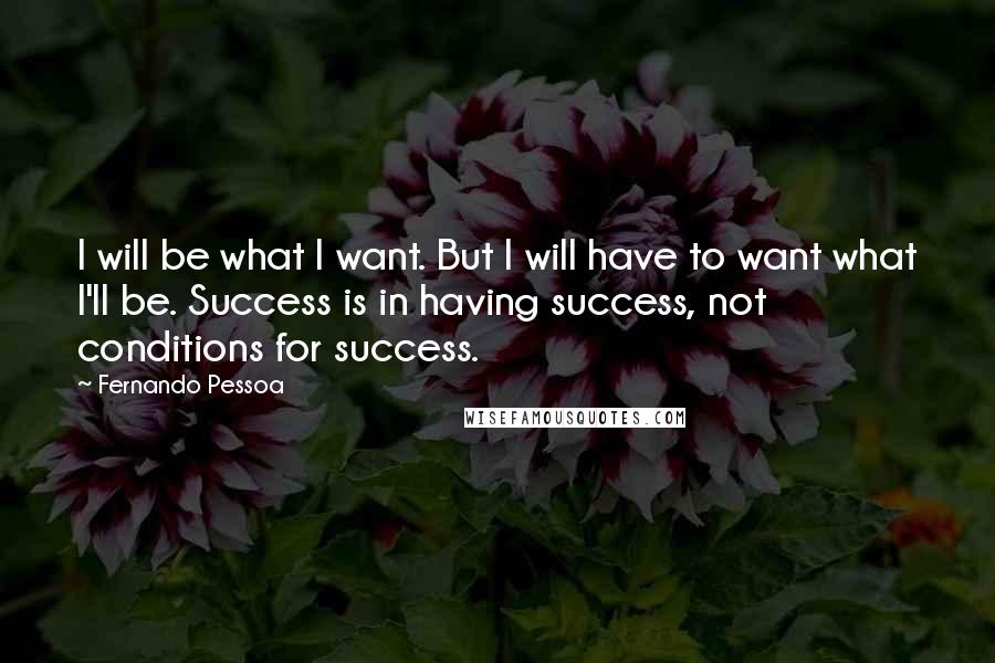 Fernando Pessoa quotes: I will be what I want. But I will have to want what I'll be. Success is in having success, not conditions for success.
