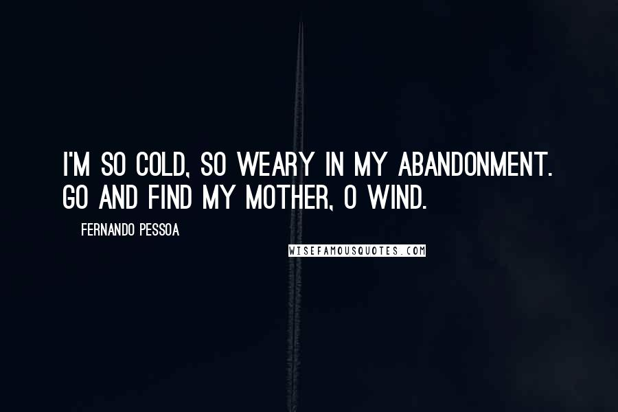 Fernando Pessoa quotes: I'm so cold, so weary in my abandonment. Go and find my Mother, O Wind.