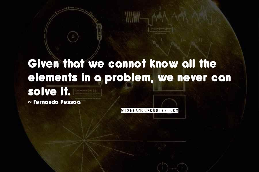 Fernando Pessoa quotes: Given that we cannot know all the elements in a problem, we never can solve it.
