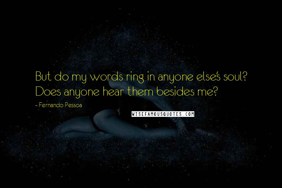 Fernando Pessoa quotes: But do my words ring in anyone else's soul? Does anyone hear them besides me?