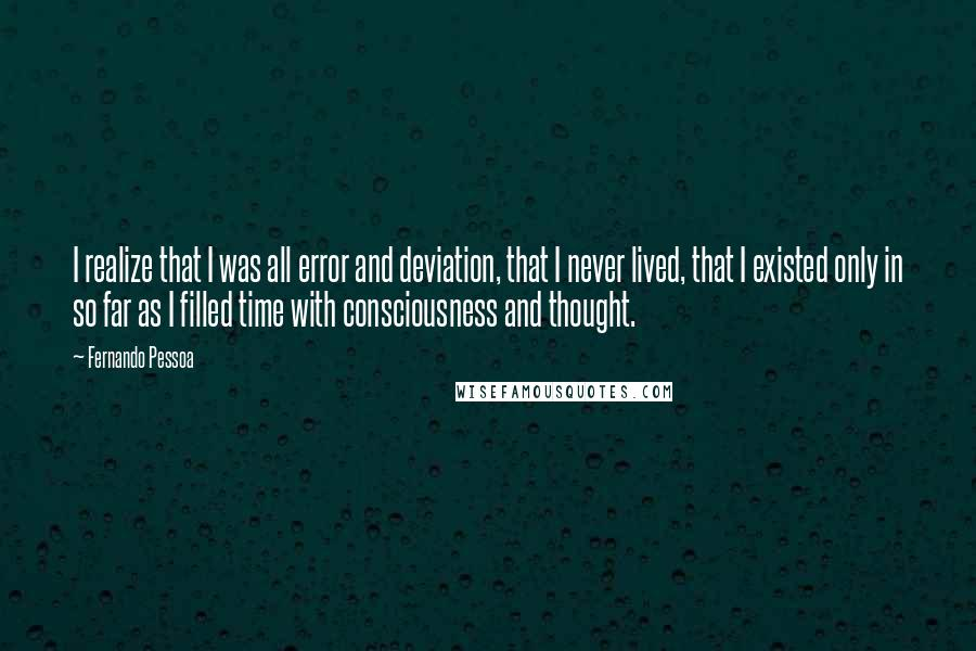 Fernando Pessoa quotes: I realize that I was all error and deviation, that I never lived, that I existed only in so far as I filled time with consciousness and thought.