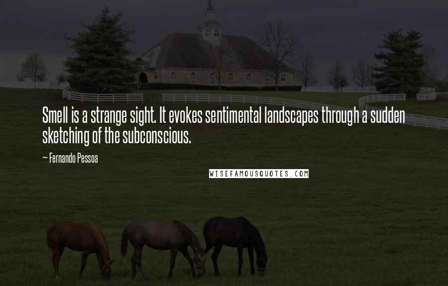 Fernando Pessoa quotes: Smell is a strange sight. It evokes sentimental landscapes through a sudden sketching of the subconscious.
