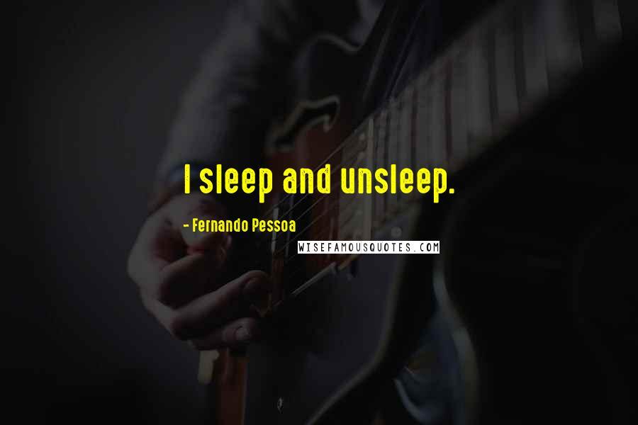 Fernando Pessoa quotes: I sleep and unsleep.