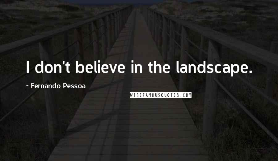 Fernando Pessoa quotes: I don't believe in the landscape.