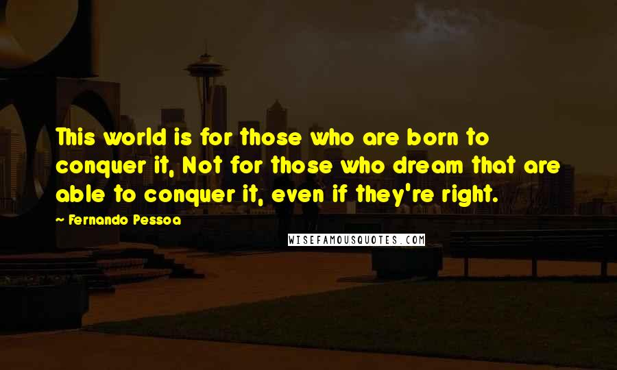 Fernando Pessoa quotes: This world is for those who are born to conquer it, Not for those who dream that are able to conquer it, even if they're right.