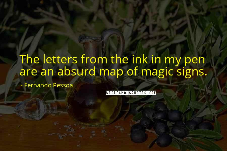 Fernando Pessoa quotes: The letters from the ink in my pen are an absurd map of magic signs.