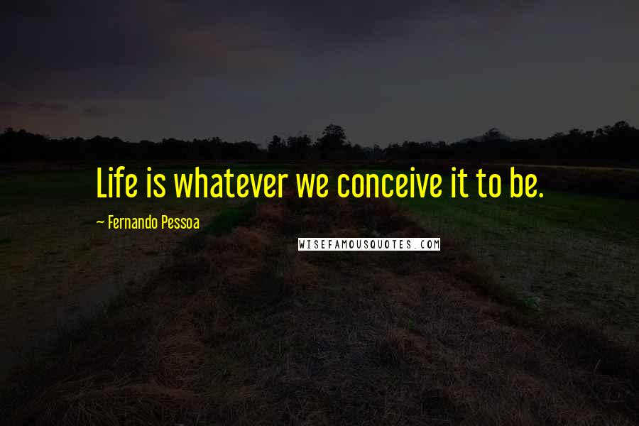 Fernando Pessoa quotes: Life is whatever we conceive it to be.