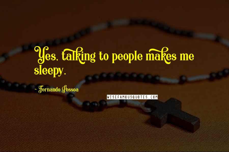 Fernando Pessoa quotes: Yes, talking to people makes me sleepy.