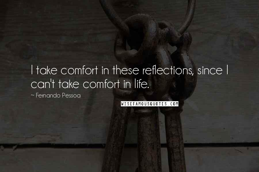 Fernando Pessoa quotes: I take comfort in these reflections, since I can't take comfort in life.