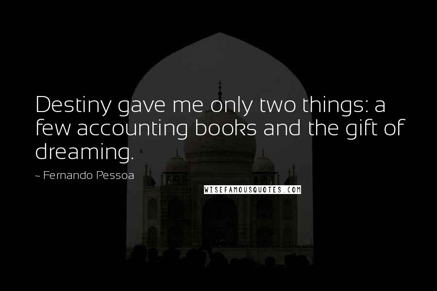 Fernando Pessoa quotes: Destiny gave me only two things: a few accounting books and the gift of dreaming.
