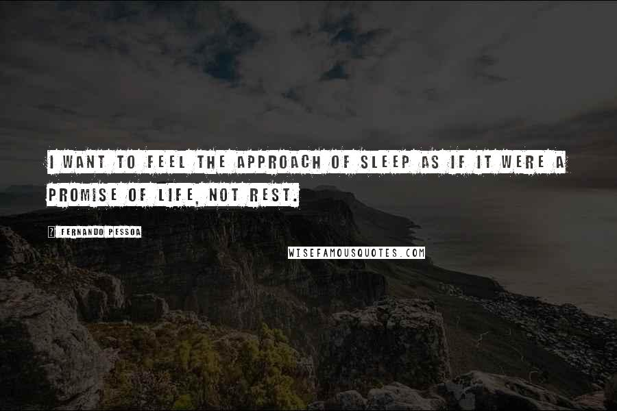 Fernando Pessoa quotes: I want to feel the approach of sleep as if it were a promise of life, not rest.