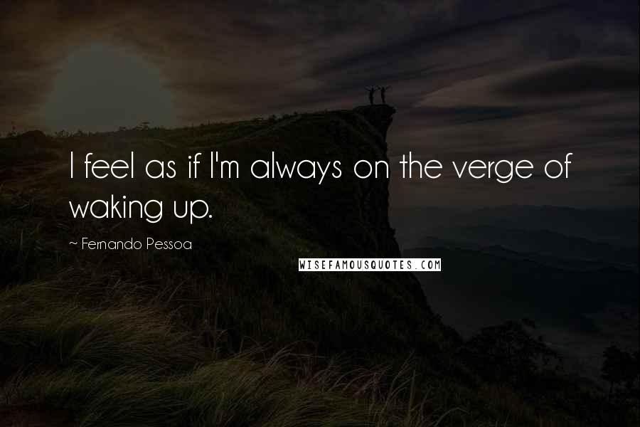 Fernando Pessoa quotes: I feel as if I'm always on the verge of waking up.
