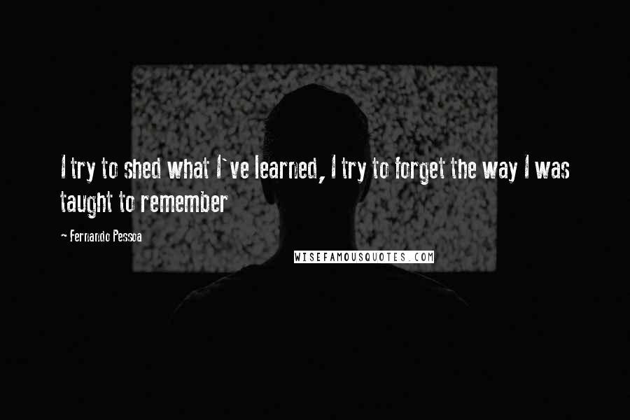 Fernando Pessoa quotes: I try to shed what I've learned, I try to forget the way I was taught to remember