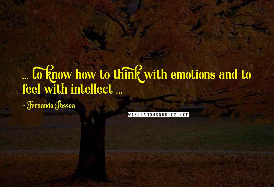 Fernando Pessoa quotes: ... to know how to think with emotions and to feel with intellect ...