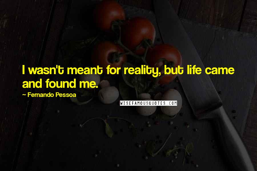 Fernando Pessoa quotes: I wasn't meant for reality, but life came and found me.