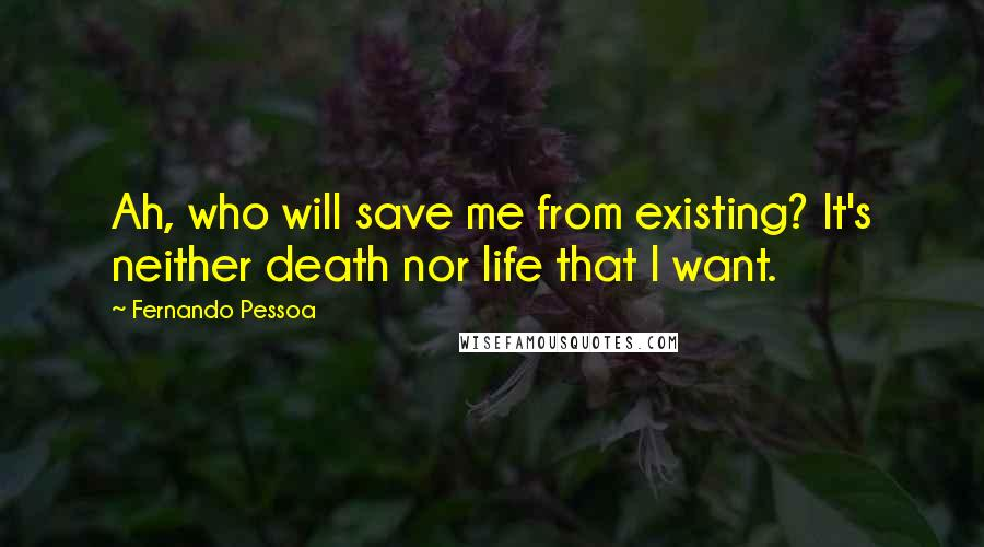 Fernando Pessoa quotes: Ah, who will save me from existing? It's neither death nor life that I want.