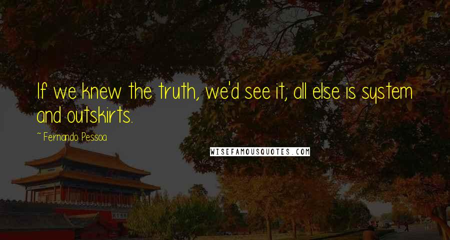 Fernando Pessoa quotes: If we knew the truth, we'd see it; all else is system and outskirts.