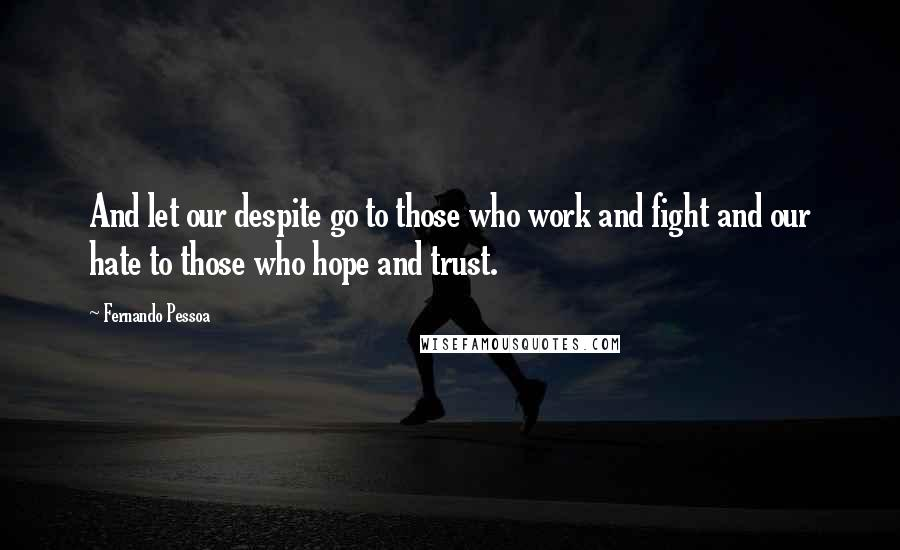 Fernando Pessoa quotes: And let our despite go to those who work and fight and our hate to those who hope and trust.