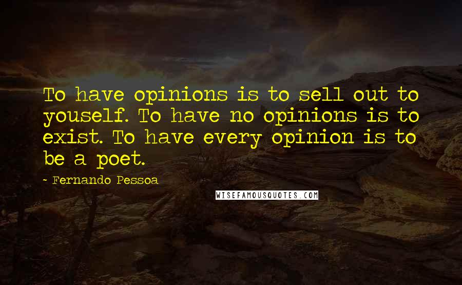 Fernando Pessoa quotes: To have opinions is to sell out to youself. To have no opinions is to exist. To have every opinion is to be a poet.
