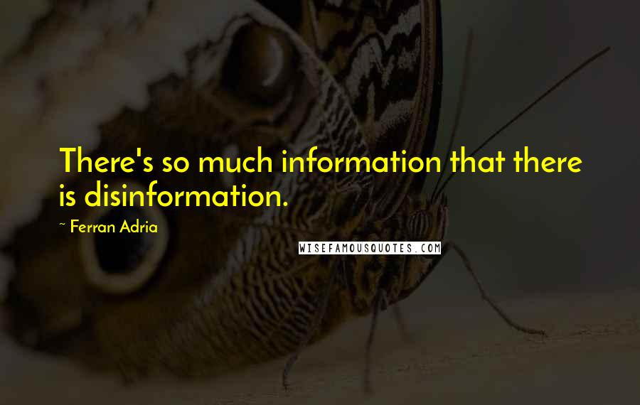 Ferran Adria quotes: There's so much information that there is disinformation.