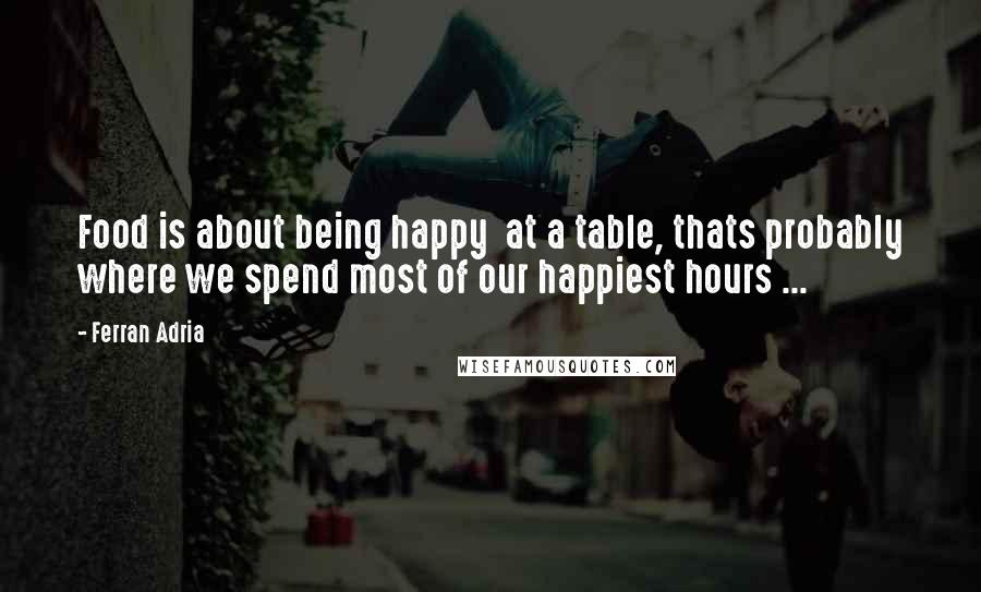 Ferran Adria quotes: Food is about being happy at a table, thats probably where we spend most of our happiest hours ...