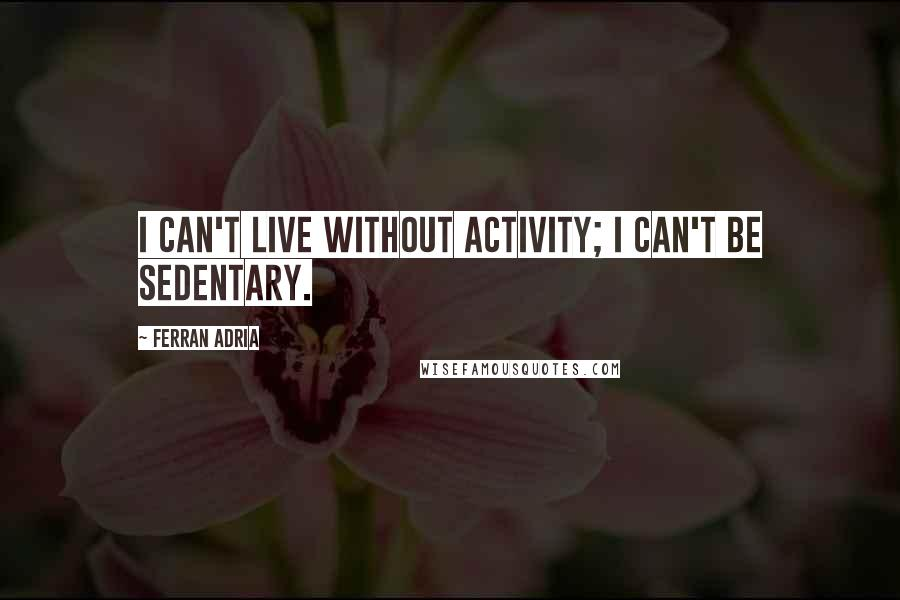 Ferran Adria quotes: I can't live without activity; I can't be sedentary.