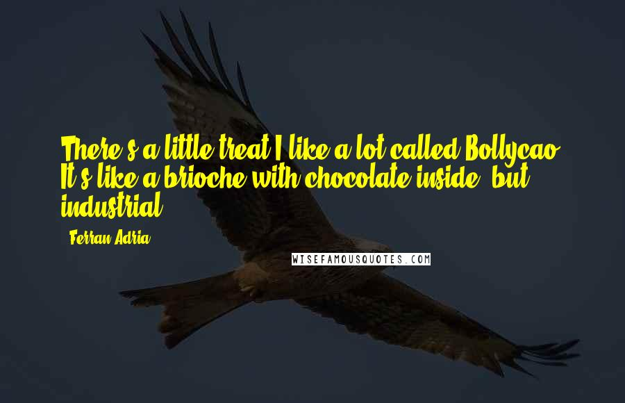 Ferran Adria quotes: There's a little treat I like a lot called Bollycao. It's like a brioche with chocolate inside, but industrial.