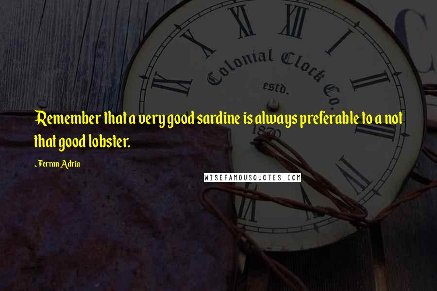 Ferran Adria quotes: Remember that a very good sardine is always preferable to a not that good lobster.