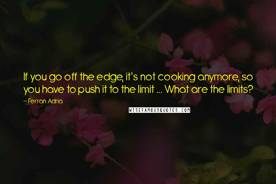 Ferran Adria quotes: If you go off the edge, it's not cooking anymore, so you have to push it to the limit ... What are the limits?