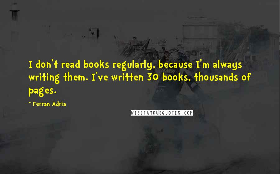 Ferran Adria quotes: I don't read books regularly, because I'm always writing them. I've written 30 books, thousands of pages.