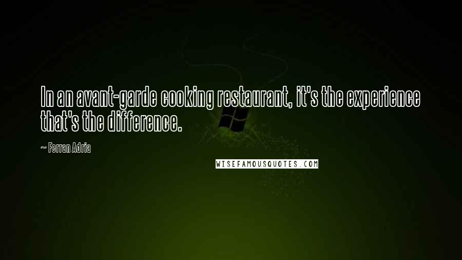 Ferran Adria quotes: In an avant-garde cooking restaurant, it's the experience that's the difference.