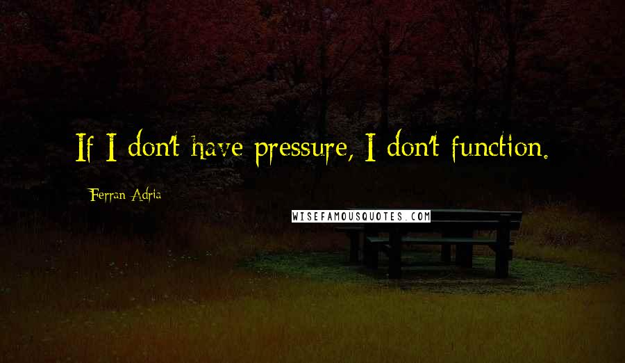 Ferran Adria quotes: If I don't have pressure, I don't function.