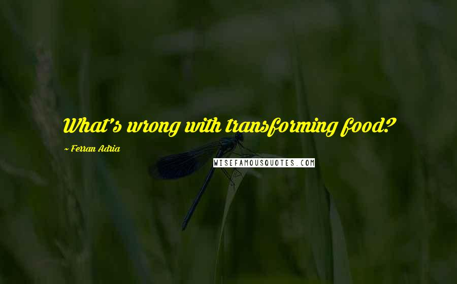 Ferran Adria quotes: What's wrong with transforming food?