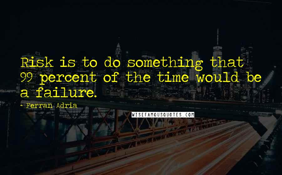 Ferran Adria quotes: Risk is to do something that 99 percent of the time would be a failure.