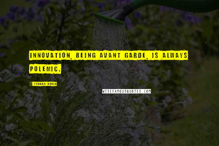 Ferran Adria quotes: Innovation, being avant garde, is always polemic.