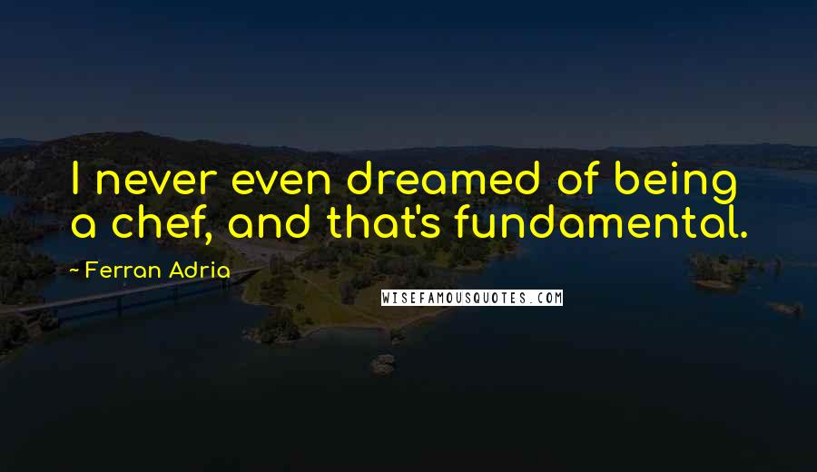 Ferran Adria quotes: I never even dreamed of being a chef, and that's fundamental.