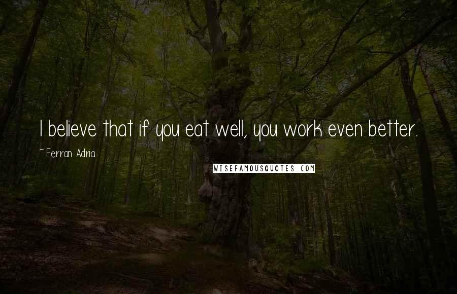 Ferran Adria quotes: I believe that if you eat well, you work even better.