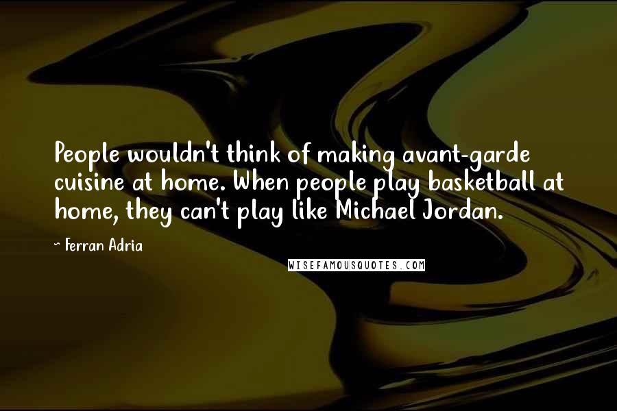 Ferran Adria quotes: People wouldn't think of making avant-garde cuisine at home. When people play basketball at home, they can't play like Michael Jordan.
