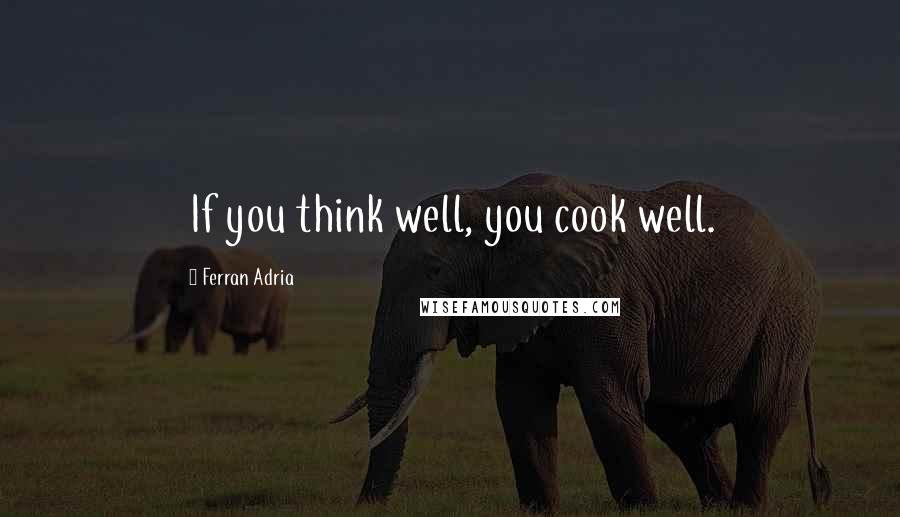 Ferran Adria quotes: If you think well, you cook well.
