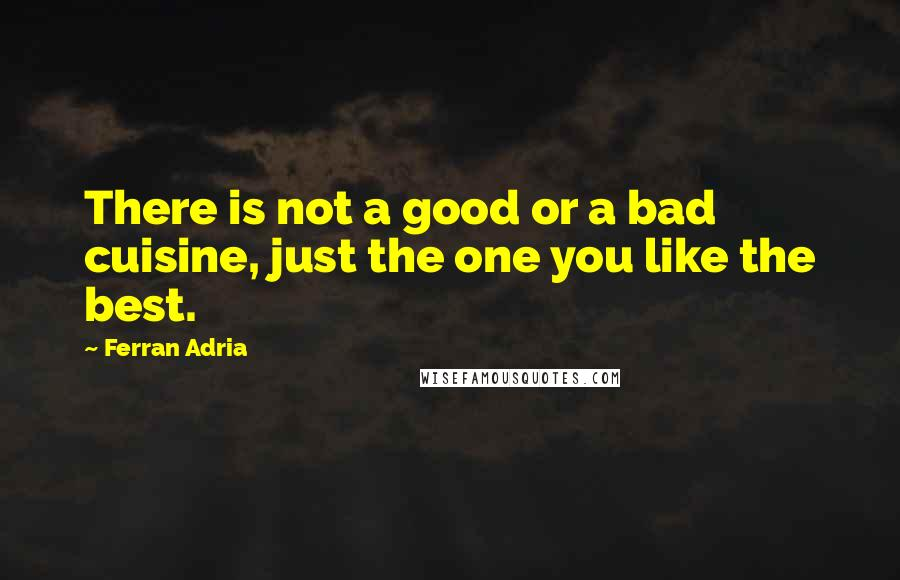 Ferran Adria quotes: There is not a good or a bad cuisine, just the one you like the best.