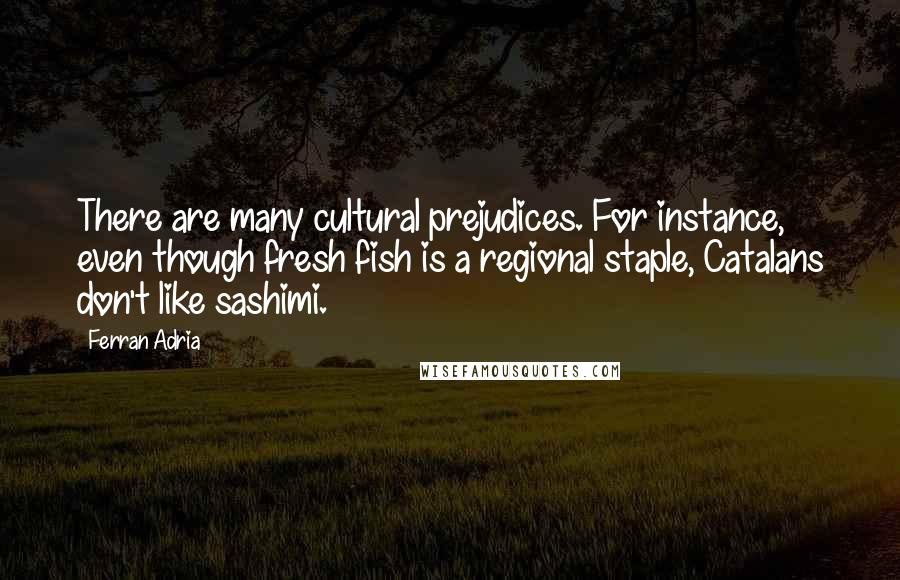 Ferran Adria quotes: There are many cultural prejudices. For instance, even though fresh fish is a regional staple, Catalans don't like sashimi.