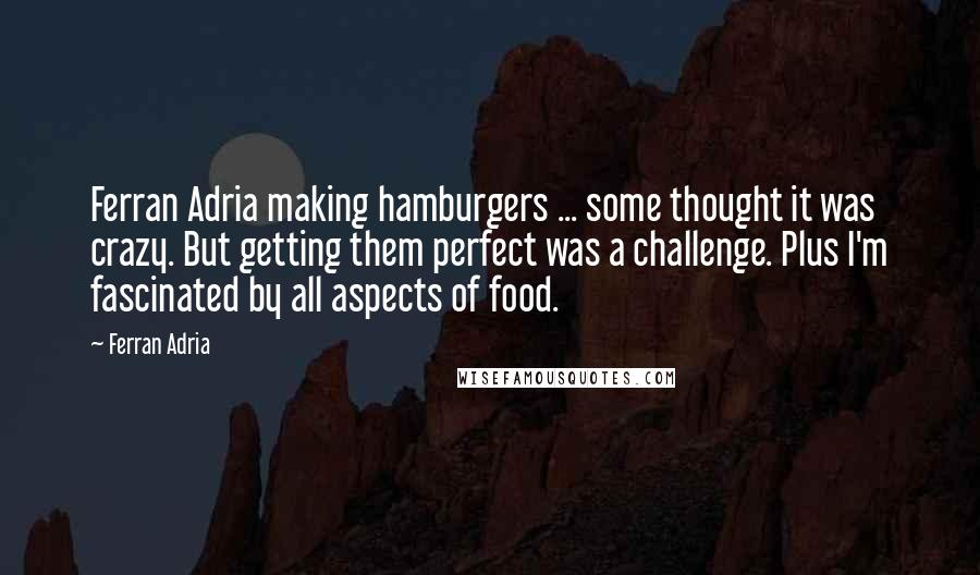 Ferran Adria quotes: Ferran Adria making hamburgers ... some thought it was crazy. But getting them perfect was a challenge. Plus I'm fascinated by all aspects of food.