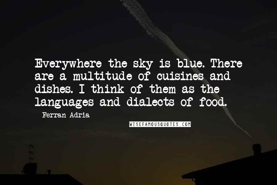 Ferran Adria quotes: Everywhere the sky is blue. There are a multitude of cuisines and dishes. I think of them as the languages and dialects of food.
