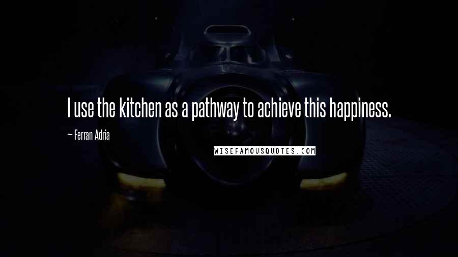 Ferran Adria quotes: I use the kitchen as a pathway to achieve this happiness.