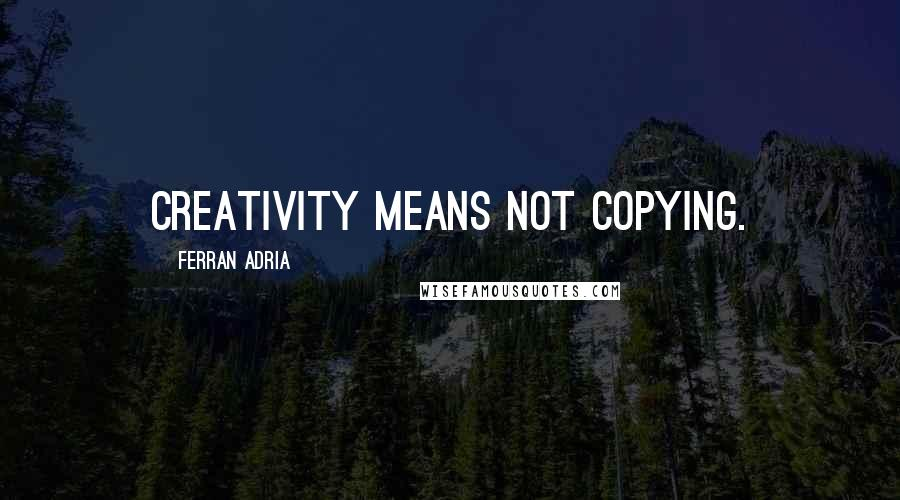 Ferran Adria quotes: Creativity means not copying.