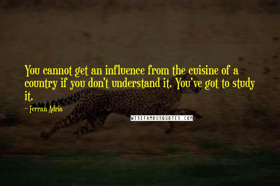 Ferran Adria quotes: You cannot get an influence from the cuisine of a country if you don't understand it. You've got to study it.
