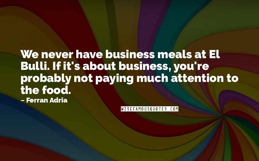 Ferran Adria quotes: We never have business meals at El Bulli. If it's about business, you're probably not paying much attention to the food.
